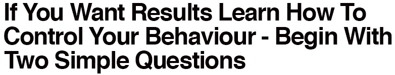 If You Want Results Learn How to Control Your Behaviour - Begin With Two Simple Questions