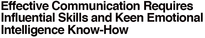 Effective Communication Requires Influential Skills and Keen Emotional Intelligence Know-How